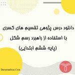 دانلود درس پژوهی تقسیم کسر ها با راهبرد رسم شکل ریاضی پایه ششم - درس و مدرسه - مومکا - محمدمهدی کارگر - darsomadrese.com